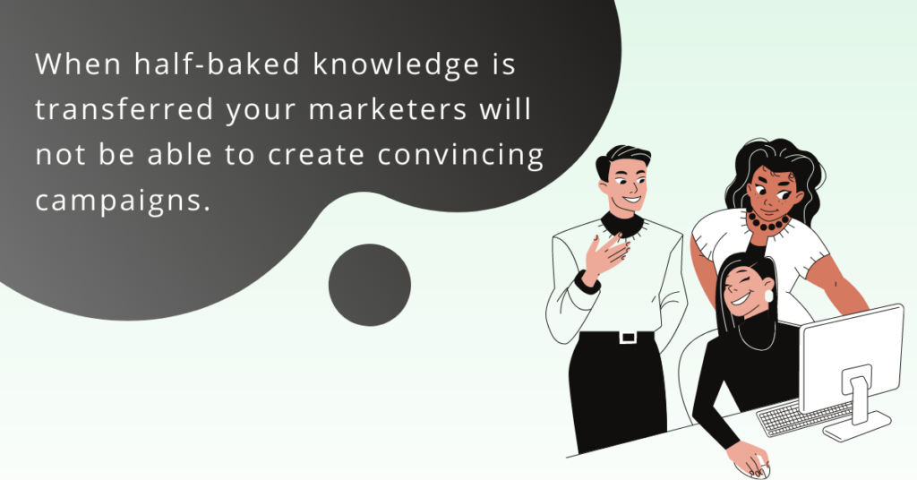 Half-baked knowledge is transferred, your marketers will not be able to create convincing campaigns.